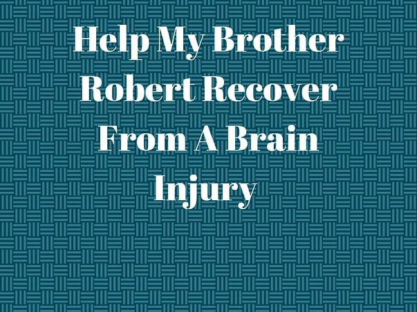 Help My Brother Robert Recover From A Brain Injury