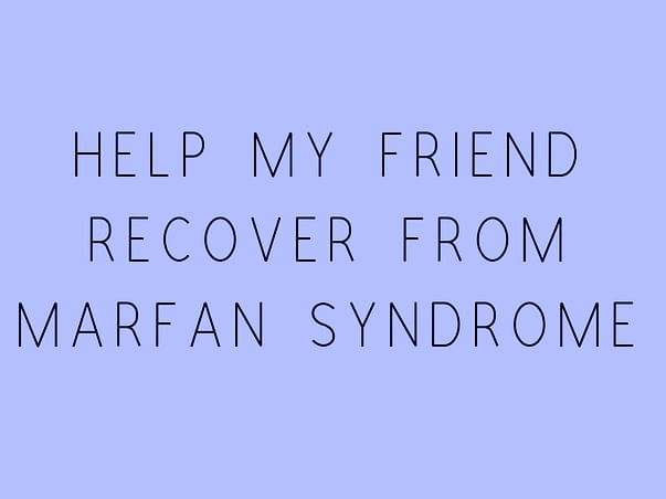 Help My Friend Recover From Marfan Syndrome