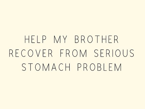 Help My Brother Recover From Serious Stomach Problem