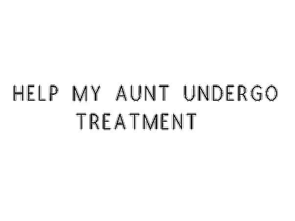 Help My Aunt Undergo Treatment
