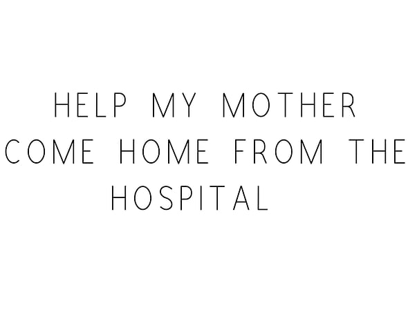 Help My Mother Come Home From The Hospital