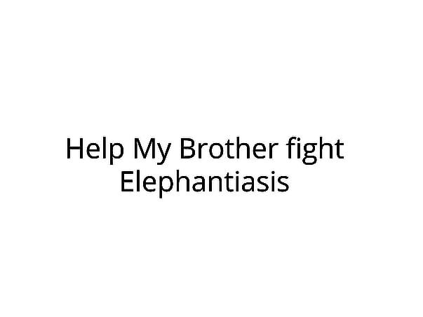 Help My Brother fight Elephantiasis