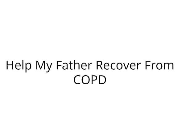 Help My Father Recover From COPD