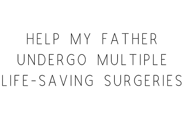 Help My Father Undergo Multiple Life-Saving Surgeries