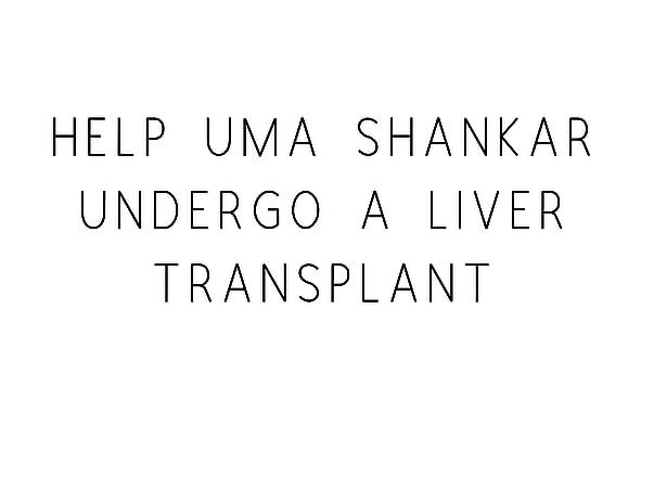 Help Uma Shankar Undergo A Liver Transplant!