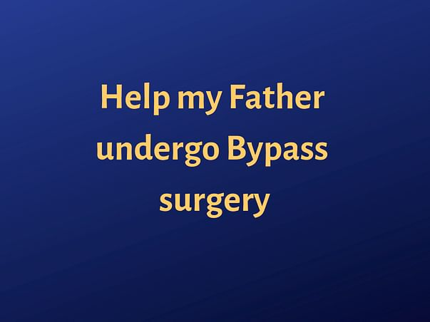 Help My Father Undergo Bypass Surgery
