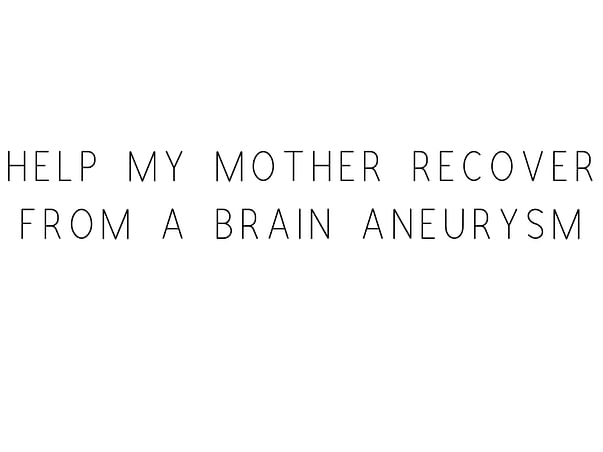 Help My Mother Recover From A Brain Aneurysm