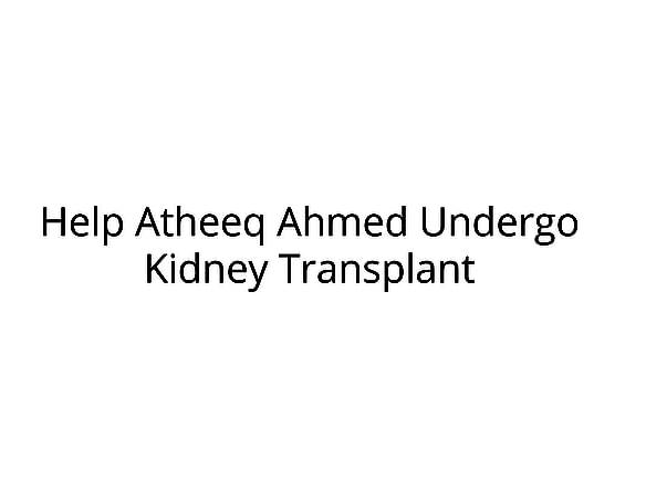 Help Atheeq Ahmed Undergo Kidney Transplant