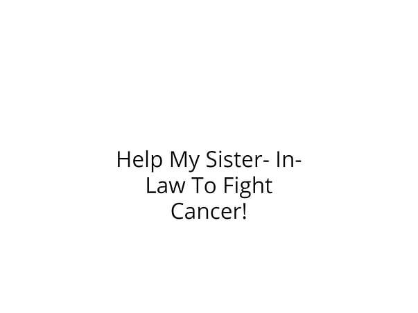Help My Sister- In- Law To Fight Cancer!