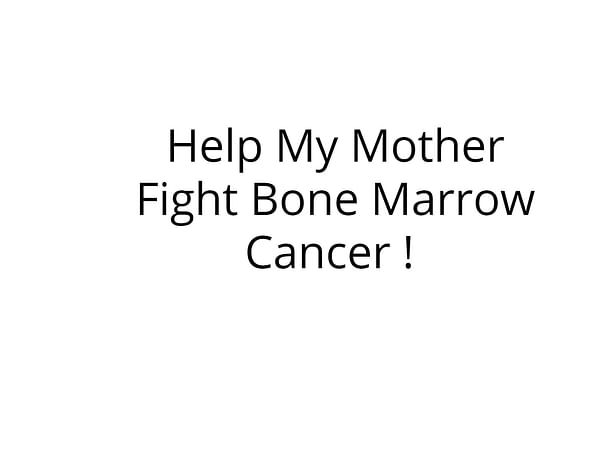 Help My Mother Fight Bone Marrow Cancer !