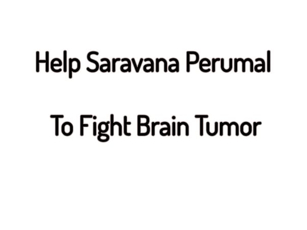 Help Saravan Perumal To Fight Brain Tumor