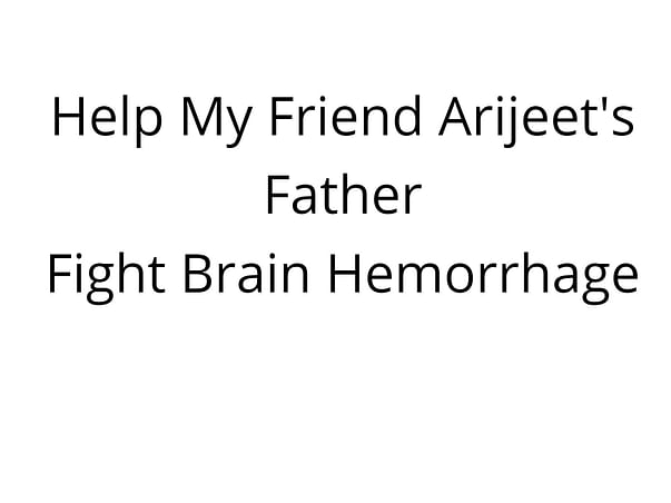 Help My Friend Arijeet's Father Fight Brain Hemorrhage