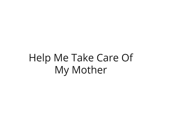 Help Me Take Care Of My Mother