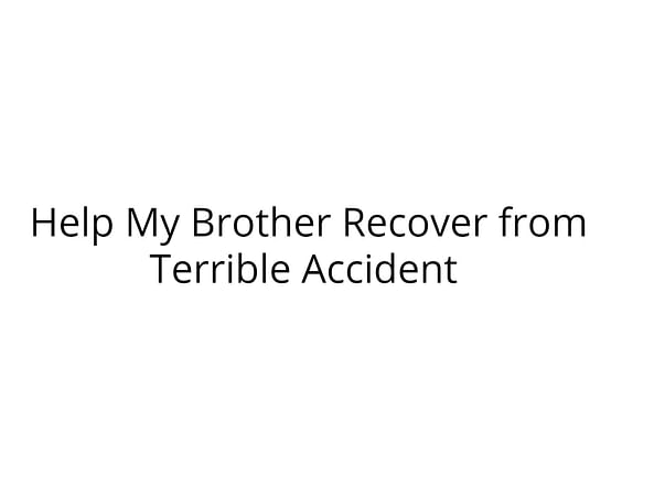 Help My Brother Recover from Terrible Accident