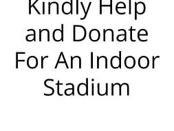 Kindly Help and Donate For An Indoor Stadium