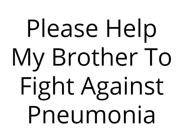 Please Help My Brother To Fight Against Pneumonia