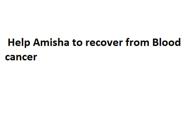 Help Amisha Agre survive through blood cancer.