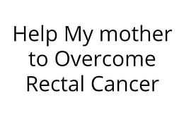 Help My mother to Overcome Rectal Cancer