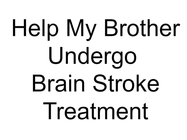 Help My Brother Undergo Brain Stroke Treatment and Paralysis attack.