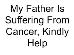 My Father Is Suffering From Cancer, Kindly Help