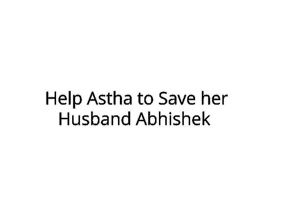 Help Astha to Save her Husband Abhishek