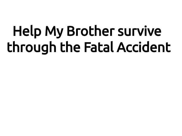 Help My Brother survive through the Fatal Accident