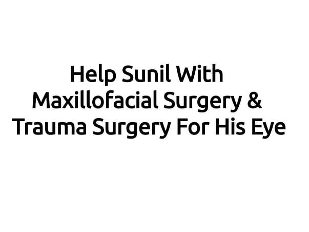 Help Sunil With Maxillofacial surgery & Trauma Surgery For His Eye