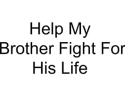 Help My Brother Fight For His Life
