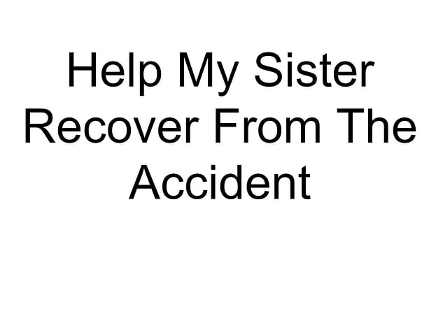 Help My Sister Recover From The Accident