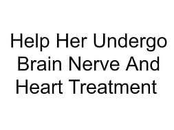 Help Her Undergo Brain Nerve And Heart Treatment