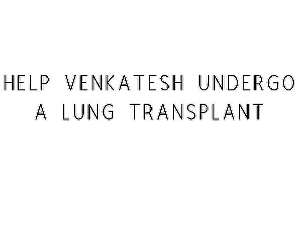 Help Venkatesh Undergo A Lung Transplant
