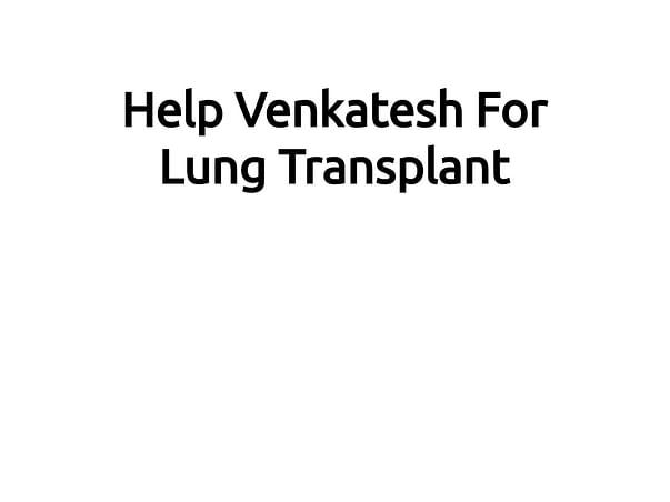 Help Venkatesh For Lung Transplant