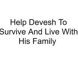 Help Devesh To Survive And Live With His Family