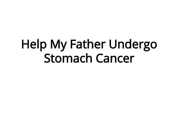 Help My Father Undergo Stomach Cancer.