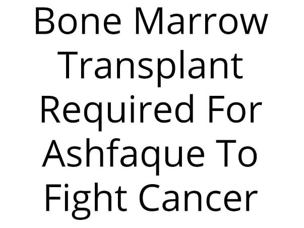 Bone Marrow Transplant Required For Ashfaque To Fight  Cancer
