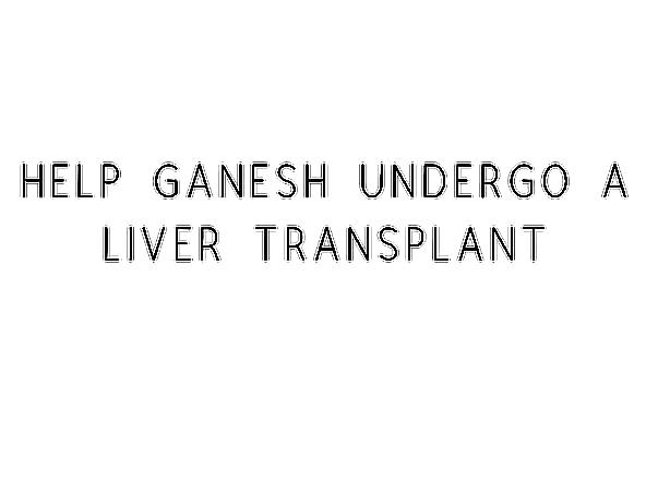 Help Ganesh Undergo A Liver Transplant