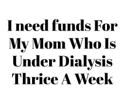 I need funds For My Mom Who Is Under Dialysis Thrice A Week