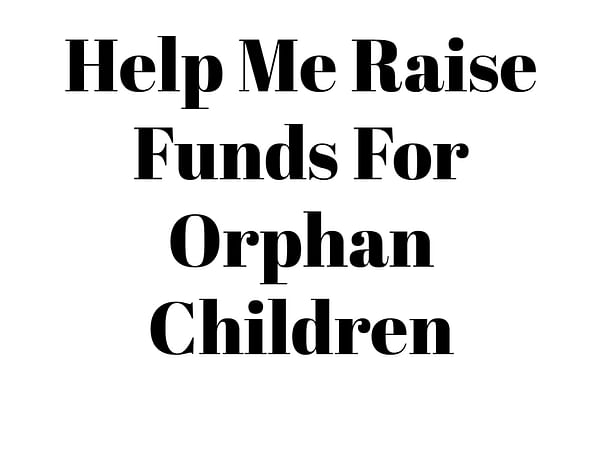 Help Me Raise Funds For Orphan Children