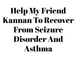 Help My Friend Kannan To Recover From Seizure Disorder And Asthma