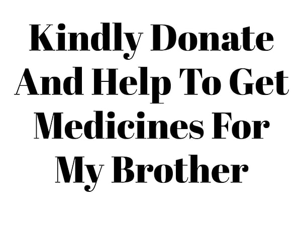 Kindly Donate And Help To Get Medicines For My Brother