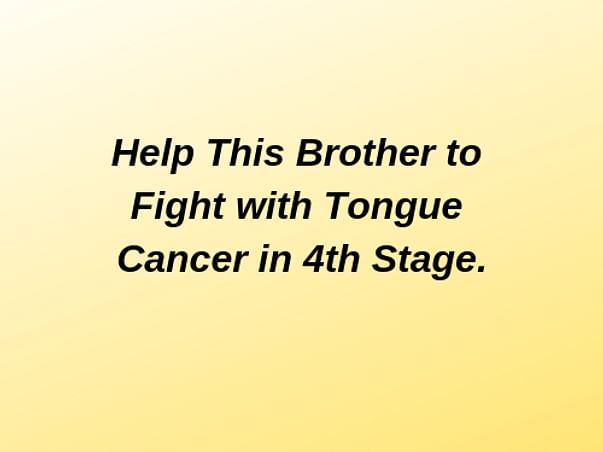 Help This Brother to Fight with Tongue Cancer in 4th Stage.
