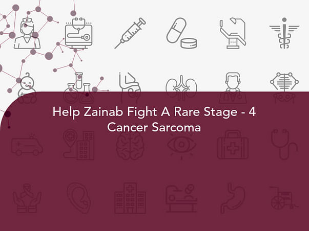 Help Zainab Fight A Rare Stage - 4 Cancer Sarcoma