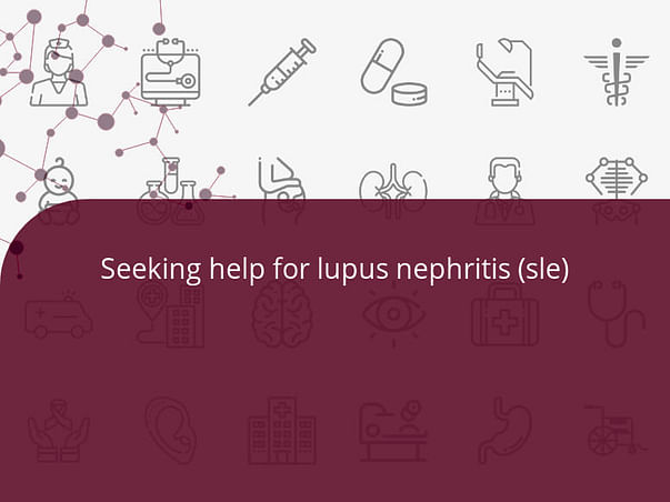 Seeking help for lupus nephritis (sle)