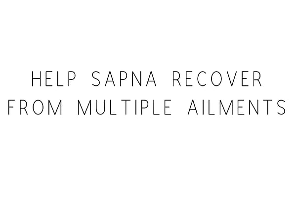 Help Sapna Recover From Multiple Ailments