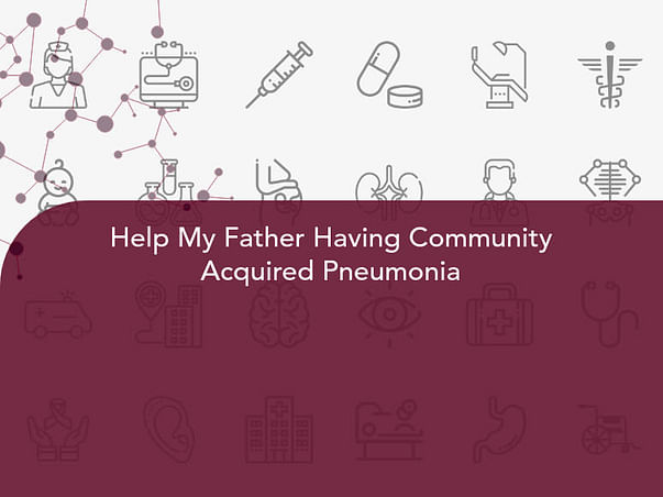 Help My Father Having Community Acquired Pneumonia