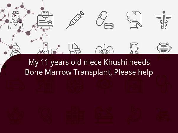 My 11 years old niece Khushi needs Bone Marrow Transplant, Please help