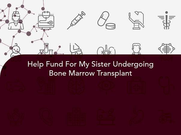 Help Fund For My Sister Undergoing Bone Marrow Transplant