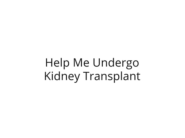 Help me for kidney transplant and for dialysis.