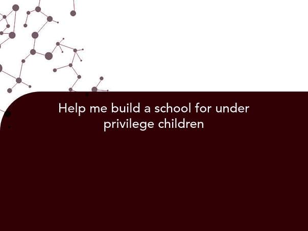 Help me build a school for under privilege children