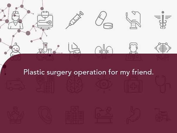 Plastic surgery operation for my friend.